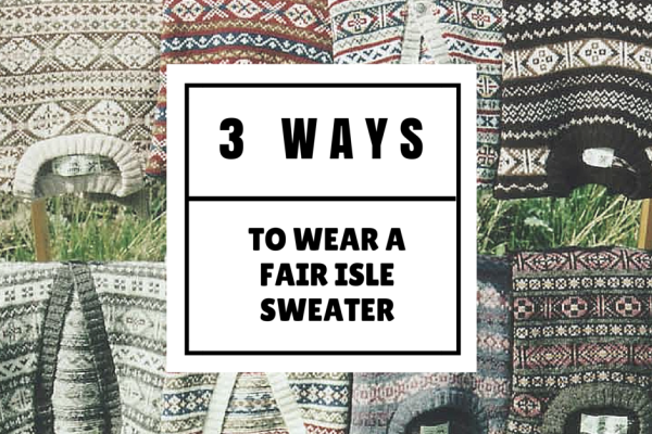 3 Ways to Wear a Fair Isle Sweater