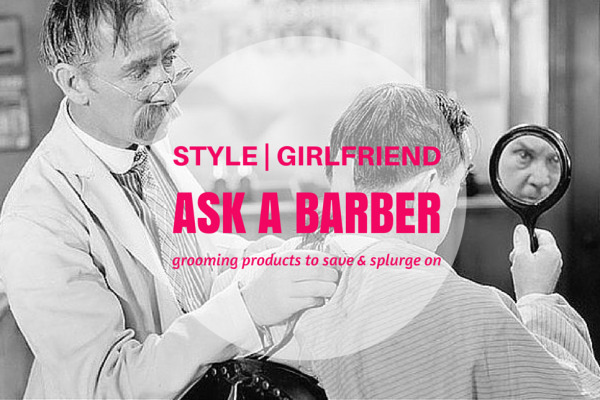 Ask a Barber: The Grooming Products to Save and Splurge On