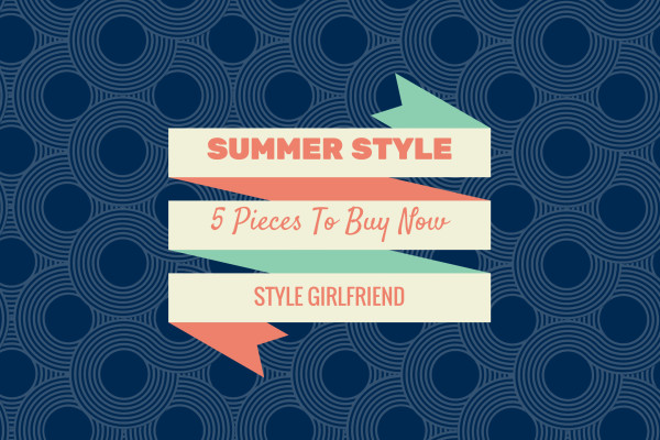 Summer Style: 5 Pieces to Buy Now